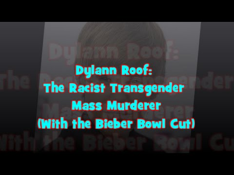 Dylann Roof:  The Racist Transgender   Mass Assassin  (With the Bieber Bowl Lower)